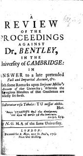 A Review of the Proceedings against Dr. Bentley, in the University of Cambridge: in answer to a late pretended Full and impartial Account. With some remarks upon Sergeant Miller's Account of that University; wherin the egregious blunders of that gentleman are briefly set forth. By N. O., M.A., of the same University. [By John Byrom, but sometimes attributed to R. Bentley.]