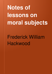 Notes of Lessons on Moral Subjects: A Handbook for Teachers in Elementary Schools