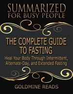 The Complete Guide to Fasting - Summarized for Busy People: Heal Your Body Through Intermittent, Alternate Day, and Extended Fasting: Based on the Book by Jason Fung and Jimmy Moore