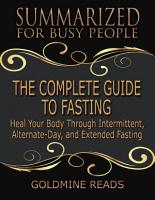 The Complete Guide to Fasting   Summarized for Busy People  Heal Your Body Through Intermittent  Alternate Day  and Extended Fasting  Based on the Book by Jason Fung and Jimmy Moore PDF