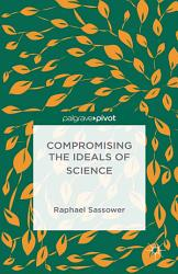 Compromising The Ideals Of Science Book PDF