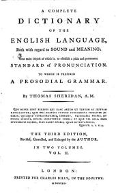 A Complete Dictionary of the English Language, Both with Regard to Sound and Meaning: One Main Object of which Is, to Establish a Plain and Permanent Standard of Pronunciation, to which is Prefixed a Prosodial Grammar, Volume 2