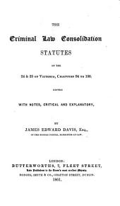 24 & 25 Vict. c. 94-100. The Criminal Law Consolidation Statutes of the 24 & 25 of Victoria, chapters 94 to 100. Edited with notes, critical and explanatory, by James Edward Davis