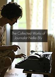 The Collected Works Of Nellie Bly Annotated  Book PDF