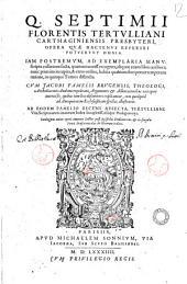 Q. Septimii Florentis Tertulliani Carthaginiensis presbyteri, Opera quae hactenus reperiri potuerunt omnia. Iam postremum, ... aliquot etiam libris auctiora; nunc primum ... in quinque tomos distincta. Cum Iacobi Pamelii Brugensis, ... argumentis & adnotationibus ... Ab eodem Pamelio recens adiecta; Tertulliani Vita; scripturarum citatarum index locupletiss. aliaque Prolegomena. Catalogum totius operis inueniet lector post Epistolas dedicatorias; & in singulis tomis praefatiunculas de librorum ordine