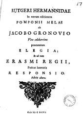 Rutgeri Hermanidae In novam editionem Pomponii Melae ab Jacobo Gronovio viro celeberrimo procuratam elegia; & ad eam Erasmi Regii, poetae laureatis responsio