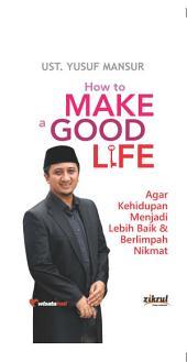 HOW TO MAKE A GOOD LIFE: AGAR KEHIDUPAN MENJADI LEBIH BAIK & BERLIMPAH NIKMAT