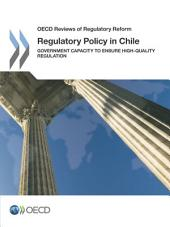 OECD Reviews of Regulatory Reform Regulatory Policy in Chile Government Capacity to Ensure High-Quality Regulation: Government Capacity to Ensure High-Quality Regulation