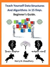 Teach Yourself Data Structures and Algorithms in 15 Days.: Beginner's Guide.