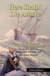 Here Shall I Die Ashore: STEPHEN HOPKINS: Bermuda Castaway, Jamestown Survivor, and Mayflower Pilgrim.