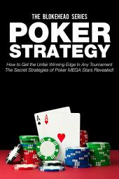 Poker Strategy: How to Get the Unfair Winning Edge in Any Tournament. The Secret Strategies of Poker MEGA Stars Revealed!