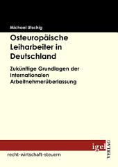"""Osteurop""""ische Leiharbeiter in Deutschland: Zuknftige Grundlagen der Internationalen Arbeitnehmerberlassung"""