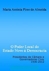 O Poder Local do Estado Novo à Democracia: Presidentes de câmara e governadores civis, 1936-2012