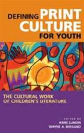 Defining Print Culture for Youth: The Cultural Work of Children's Literature