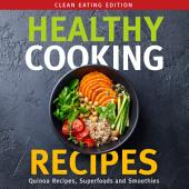 Healthy Cooking Recipes: Clean Eating Edition: Quinoa Recipes, Superfoods and Smoothies