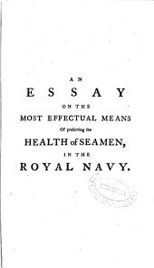 An Essay on the Most Effectual Means of Preserving the Health of Seamen, in the Royal Navy: Containing Directions Proper for All Those who Undertake Long Voyages at Sea ...
