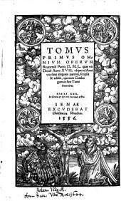 TOMVS PRIMVS OMNIVM OPERVM Reuerendi Patris D.M.L. quae vir Dei ab Anno XVII. vsque ad Anni vicesimi aliquam partem, scripsit & edidit, quorum Catalogum in fine Tomi inuenies: Volume 1