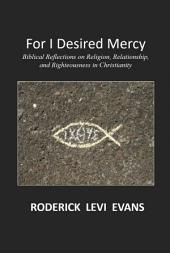 For I Desired Mercy: Biblical Reflections on Religion, Relationship, and Righteousness in Christianity