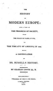The History of Modern Europe: And a View of the Progress of Society from the Peace of Paris in 1763, to the Treaty of Amiens, in 1802, Being a Continuation of Dr. Russell's History