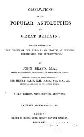 Observations on the Popular Antiquities of Great Britain: Chiefly Illustrating the Origin of Our Vulgar and Provincial Customs, Ceremonies, and Superstitions, Volume 2