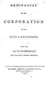 Ordinances of the Corporation of the City of Baltimore: With the Act of Incorporation and Supplement Thereto Prefixed