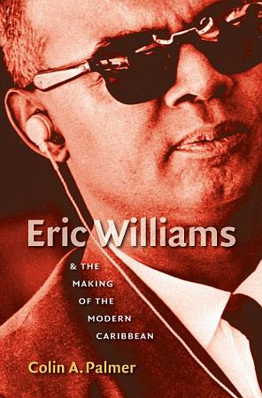 Eric Williams and the Making of the Modern Caribbean PDF