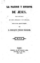 La pasión y muerte de Jesús: drama sacrobíblico en seis jornadas y un epílogo, es crito en verso según los Evangelios