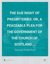 The Due Right of Presbyteries: Or, A Peaceable Plea for the Government of the Church of Scotland