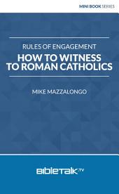 Rules of Engagement: How to Witness to Roman Catholics