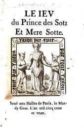 Le ieu du prince des sotz et mere sotte. Ioué aux Halles de Paris, le Mardy Gras, l'an mil cinq cens et vnze. [The author named in the colophon as Pierre Gringoire [sic].]
