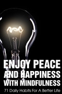 Enjoy Peace And Happiness With Mindfulness 71 Daily Habits For A Better Life