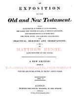 An Exposition of the Old and New Testament. Wherein Each Chapter is Summed Up in Its Contents; the Sacred Text Inserted at Large, in Distinct Paragraphs; Each Paragraph Reduced to Its Proper Heads; the Sense Given, and Largely Illustrated; with Practical Remarks and Observations, by Matthew Henry ... A New Edition, Edited by the Rev. George Burder, and the Rev. Joseph Hughes ... With the Life of the Author, by the Rev. Samuel Palmer
