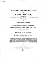 History and Antiquities of Kensington: Interspersed with Biographical Anecdotes of Royal and Distinguished Personages, and a Descriptive Catalogue of the Collection of Pictures in the Palace, from a Survey Made by the Late B. West, Esq. P. R. A., by Command of His Majesty