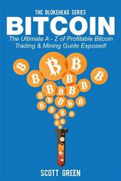 Bitcoin : The Ultimate A - Z of Profitable Bitcoin Trading & Mining Guide Exposed!