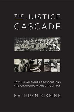 The Justice Cascade  How Human Rights Prosecutions Are Changing World Politics  The Norton Series in World Politics  PDF