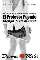 El Profesor Perverso Castiga a su Alumna. #2 Entrando por la puerta trasera por primera vez: Cuentos Cortos y Calientes
