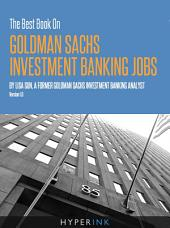 The Best Book On Goldman Sachs Investment Banking Jobs: An experienced former Goldman Sachs analyst, shares her secrets to landing a Goldman Sachs investment banking job.