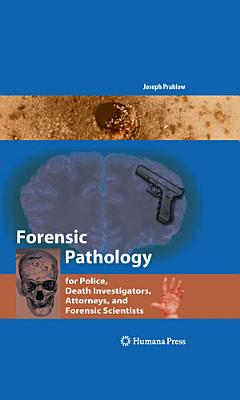 Forensic Pathology for Police  Death Investigators  Attorneys  and Forensic Scientists