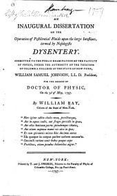 An Inaugural Dissertation on the Operation of Pestilential Fluids Upon the Large Intestines, Termed by Nosologists Dysentery: Submitted to the Public Examination of the Faculty of Physic, Under the Authority of the Trustees of Columbia College in the State of New-York, William Samuel Johnson, LL.D. President, for the Degree of Doctor of Physic, on the 3d of May, 1797