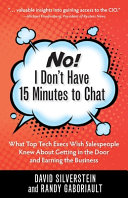 No! I Don't Have 15 Minutes to Chat: What Top Tech Execs Wish Salespeople Knew About Getting in the Door and Earning the Business
