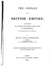 The Coinage of the British Empire: An Outline of the Progress of the Coinage in Great Britain and Her Dependencies, from the Earliest Period to the Present Time