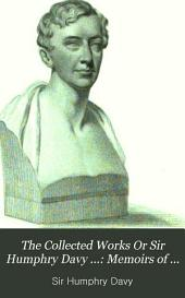 The Collected Works Or Sir Humphry Davy ...: Memoirs of the life of Sir Humphry Davy, by his brother, John Davy