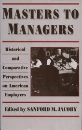 Masters to Managers: Historical and Comparative Perspectives on American Employers