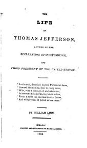 The Life of Thomas Jefferson: Author of the Declaration of Independence, and Third President of the United States ...