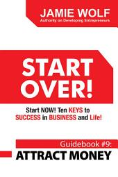 START OVER! Start NOW! Ten KEYS to SUCCESS in BUSINESS and Life!: Guidebook # 9: ATTRACT MONEY
