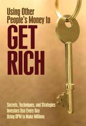 Using Other People's Money to Get Rich: Secrets, Techniques, and Strategies Investors Use Every Day Using OPM to Make Millions