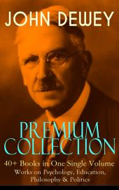 JOHN DEWEY Premium Collection äóñ 40+ Books in One Single Volume: Works on Psychology, Education, Philosophy & Politics: Democracy and Education, The Schools of Utopia, Studies in Logical Theory, Ethics, Soul and Body, Psychology and Social Practice, Psychology of Infant Language, German Philosophy and Politics...