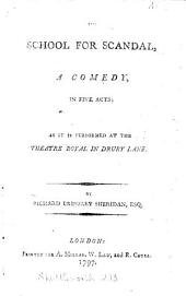 The School for Scandal, a Comedy, in Five Acts; as it is Performed at the Theatre Royal in Drury Lane. By Richard Brinsley Sheridan, Esq