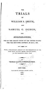 The Trials of William S. Smith, and Samuel G. Ogden: For Misdemeanours, Had in the Circuit Court of the United States for the New-York District, in July, 1806