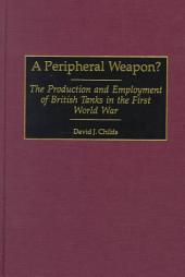 A Peripheral Weapon?: The Production and Employment of British Tanks in the First World War